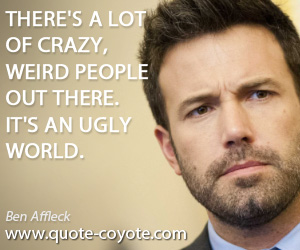 Weird quotes - There's a lot of crazy, weird people out there. It's an ugly world.
