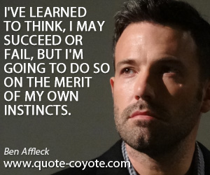 Instincts quotes - I've learned to think, I may succeed or fail, but I'm going to do so on the merit of my own instincts.