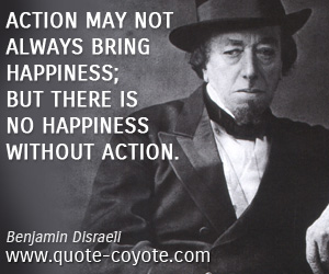 Happiness quotes - Action may not always bring happiness; but there is no happiness without action.