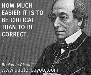 Critical quotes - How much easier it is to be critical than to be correct.