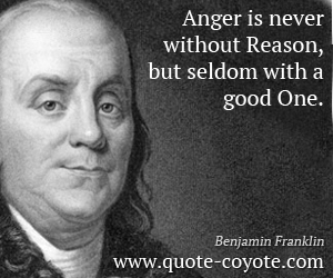 quotes - Anger is never without Reason, but seldom with a good One.