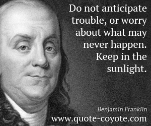 quotes - Do not anticipate trouble, or worry about what may never happen. Keep in the sunlight.