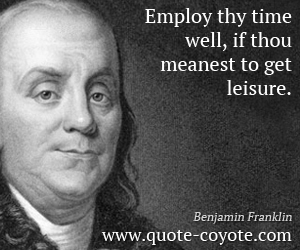 quotes - Employ thy time well, if thou meanest to get leisure.
