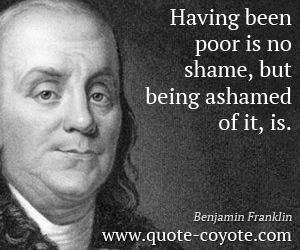 quotes - Having been poor is no shame, but being ashamed of it, is.
