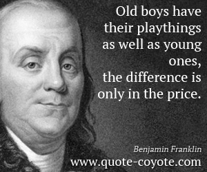 Difference quotes - Old boys have their playthings as well as young ones, the difference is only in the price.