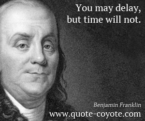 Delay quotes - You may delay, but time will not.