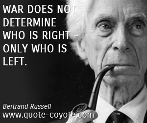 quotes - War does not determine who is right - only who is left.