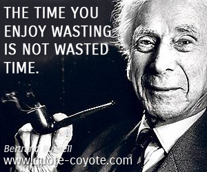 quotes - The time you enjoy wasting is not wasted time.