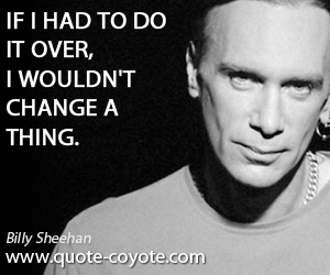 Do quotes - If I had to do it over, I wouldn't change a thing.
