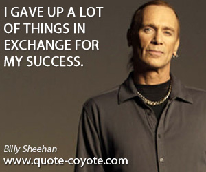 Exchamge quotes - I gave up a lot of things in exchange for my success.