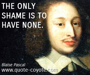 quotes - The only shame is to have none.