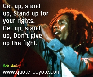 Fight quotes - Get up, stand up, Stand up for your rights. Get up, stand up, Don't give up the fight.