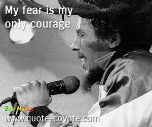 Courage quotes - My fear is my only courage