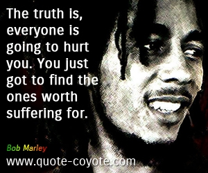 Hurt quotes - The truth is, everyone is going to hurt you. You just got to find the ones worth suffering for.