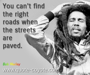 quotes - You can't find the right roads when the streets are paved.