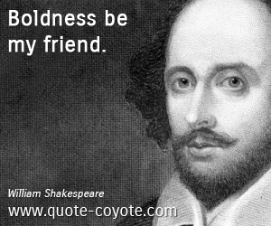 Friend quotes - Boldness be my friend.