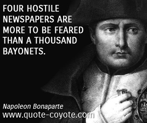 Bayonets quotes - Four hostile newspapers are more to be feared than a thousand bayonets.