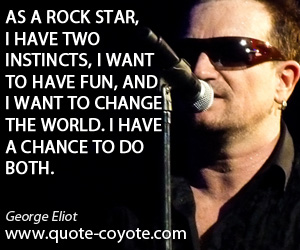 quotes - As a rock star, I have two instincts, I want to have fun, and I want to change the world. I have a chance to do both.