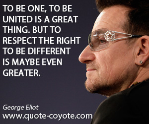 One quotes - To be one, to be united is a great thing. But to respect the right to be different is maybe even greater.