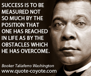 quotes - Success is to be measured not so much by the position that one has reached in life as by the obstacles which he has overcome.