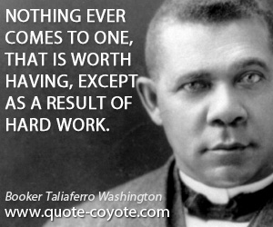 One quotes - Nothing ever comes to one, that is worth having, except as a result of hard work.