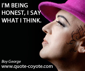 Honest quotes - I'm being honest, I say what I think.