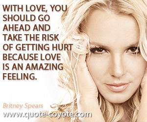 quotes - With love, you should go ahead and take the risk of getting hurt because love is an amazing feeling.