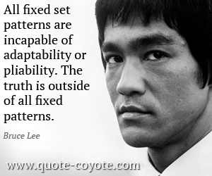 quotes - All fixed set patterns are incapable of adaptability or pliability. The truth is outside of all fixed patterns.