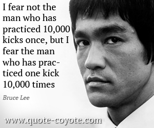 quotes - I fear not the man who has practiced 10,000 kicks once, but I fear the man who has practiced one kick 10,000 times.