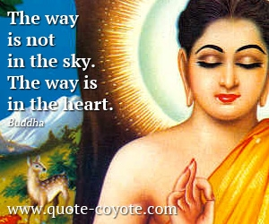 quotes - The way is not in the sky. The way is in the heart.