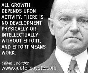 quotes - All growth depends upon activity. There is no development physically or intellectually without effort, and effort means work.