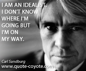 quotes - I am an idealist. I don't know where I'm going but I'm on my way.