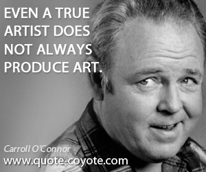 True quotes - Even a true artist does not always produce art.