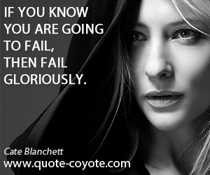 Fun quotes - If you know you are going to fail, then fail gloriously.