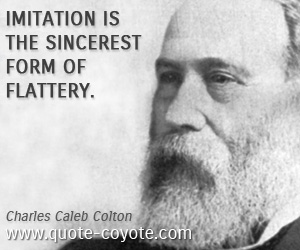 Imitation quotes - Imitation is the sincerest form of flattery.