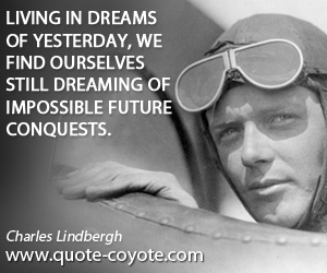 Dreaming quotes - Living in dreams of yesterday, we find ourselves still dreaming of impossible future conquests.