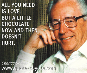 Chocolate quotes - All you need is love. But a little chocolate now and then doesn't hurt.