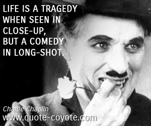 quotes - Life is a tragedy when seen in close-up, but a comedy in long-shot.