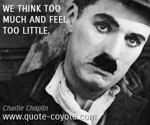quotes - We think too much and feel too little.