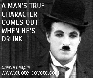 Funny quotes - A man's true character comes out when he's drunk.