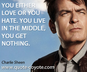 quotes - You either love or you hate. You live in the middle, you get nothing.