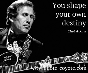 quotes - You shape your own destiny.