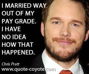 Idea quotes - I married way out of my pay grade. I have no idea how that happened.