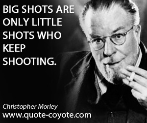 Little quotes - Big shots are only little shots who keep shooting.