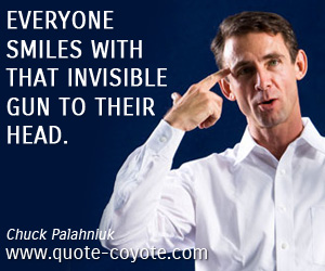 Smile quotes - Everyone smiles with that invisible gun to their head.