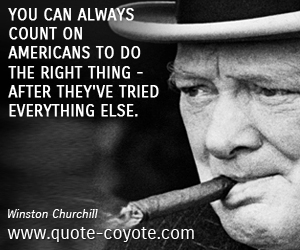 quotes - You can always count on Americans to do the right thing - after they've tried everything else.