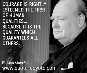quotes - Courage is rightly esteemed the first of human qualities... because it is the quality which guarantees all others.