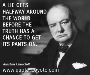Lie quotes - A lie gets halfway around the world before the truth has a chance to get its pants on.