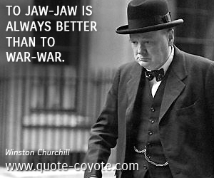 Jaw quotes - To jaw-jaw is always better than to war-war.