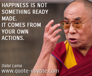 Own quotes - Happiness is not something ready made. It comes from your own actions.